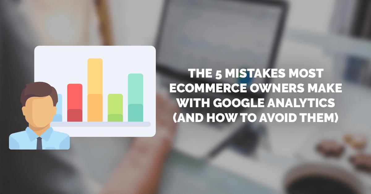 5 mistakes ecommerce owners make with Google Analytics